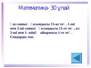Математика- 30 ұпай Үш санның қосындысы 15-ке тең. 1-ші мен 2-ші санның қосын