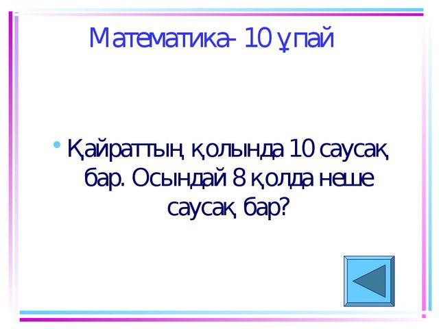 Математика- 10 ұпай Қайраттың қолында 10 саусақ бар. Осындай 8 қолда неше сау...
