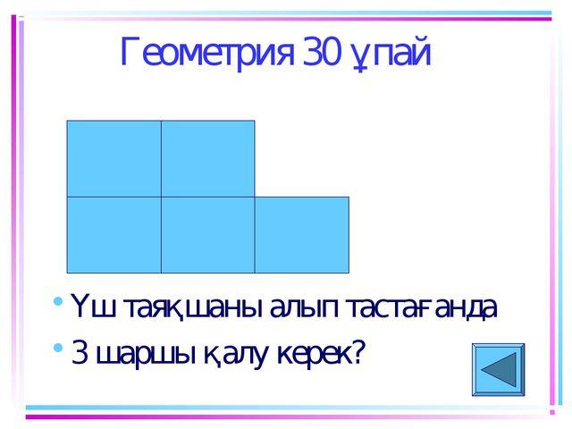 Геометрия 30 ұпай Үш таяқшаны алып тастағанда 3 шаршы қалу керек?