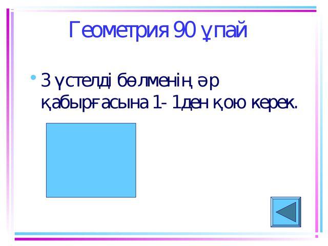 Геометрия 90 ұпай 3 үстелді бөлменің әр қабырғасына 1- 1ден қою керек.