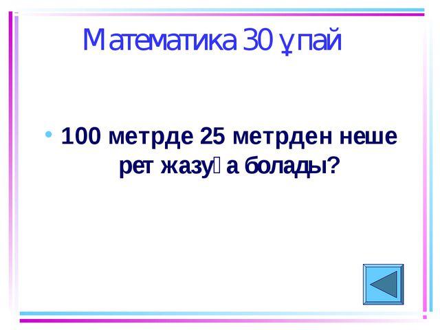 Математика 30 ұпай 100 метрде 25 метрден неше рет жазуға болады?