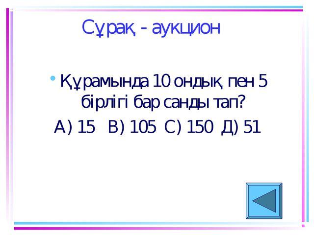 Сұрақ - аукцион Құрамында 10 ондық пен 5 бірлігі бар санды тап? А) 15 В) 105...