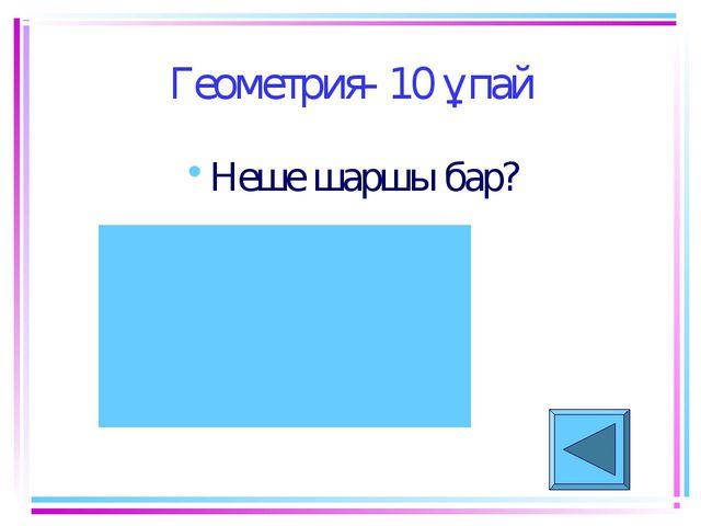 Геометрия- 10 ұпай Неше шаршы бар?