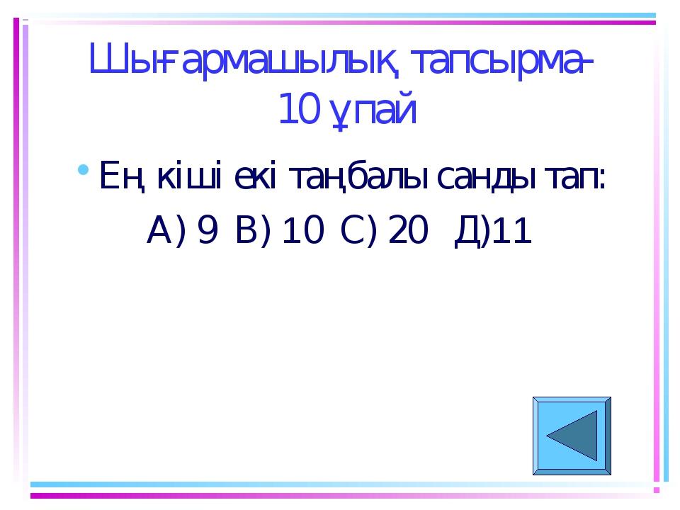 Шығармашылық тапсырма- 10 ұпай Ең кіші екі таңбалы санды тап: А) 9 В) 10 С) 2...