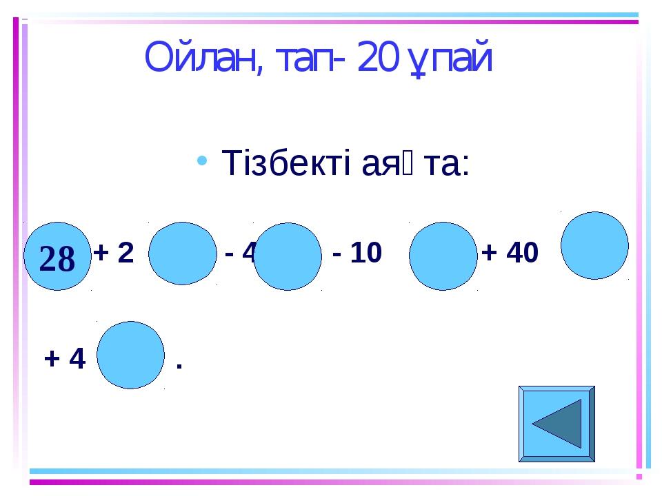 Ойлан, тап- 20 ұпай Тізбекті аяқта: + 2 - 4 - 10 + 40 + 4 . 28