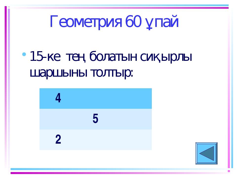Геометрия 60 ұпай 15-ке тең болатын сиқырлы шаршыны толтыр: 4 5 2
