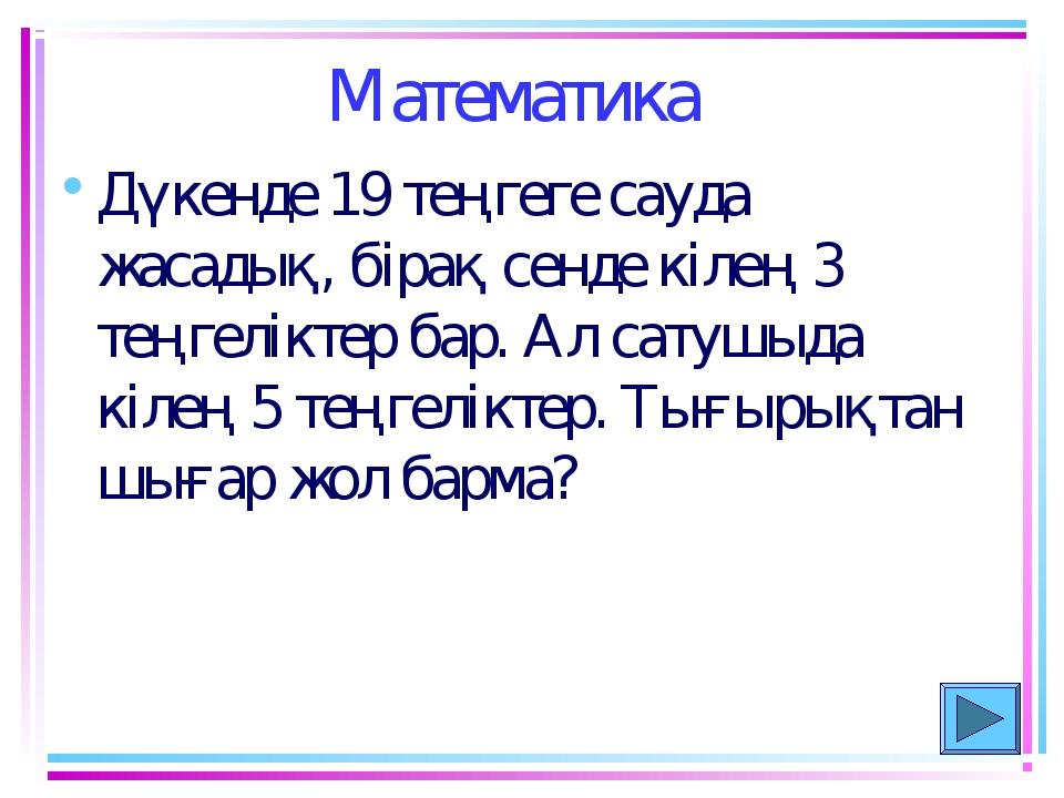 Математика Дүкенде 19 теңгеге сауда жасадық, бiрақ сенде кiлең 3 теңгелiктер...