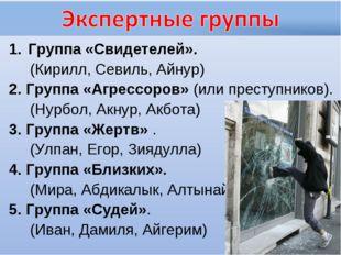 Группа «Свидетелей». (Кирилл, Севиль, Айнур) 2. Группа «Агрессоров» (или прес
