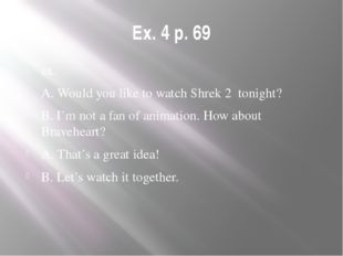 Ex. 4 p. 69 ex. A. Would you like to watch Shrek 2 tonight? B. I'm not a fan