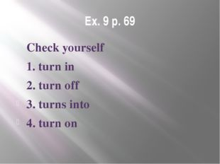 Ex. 9 p. 69 Check yourself 1. turn in 2. turn off 3. turns into 4. turn on