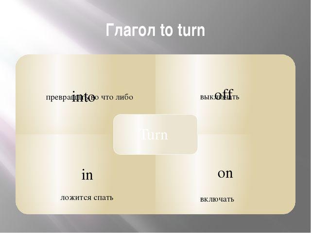 Глагол to turn превращать во что либо выключать включать ложится спать