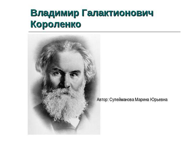 Владимир Галактионович Короленко Автор: Сулейманова Марина Юрьевна