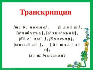 Транскрипция [ к ъа°з а н] , [й а р ч а°л л ы̆] , [т ү б ә н к а м а] , [ә л
