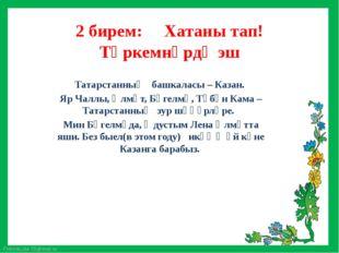 2 бирем: Хатаны тап! Төркемнәрдә эш Татарстанның башкаласы – Казан. Яр Чаллы,