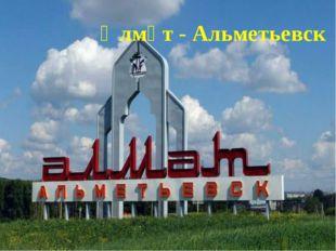 Әлмәт - Альметьевск