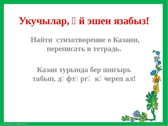 Укучылар, өй эшен язабыз! Найти стихотворение о Казани, переписать в тетрадь....