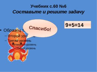 Учебник с.60 №6 Составьте и решите задачу Проверим? 9+5=14 Спасибо!