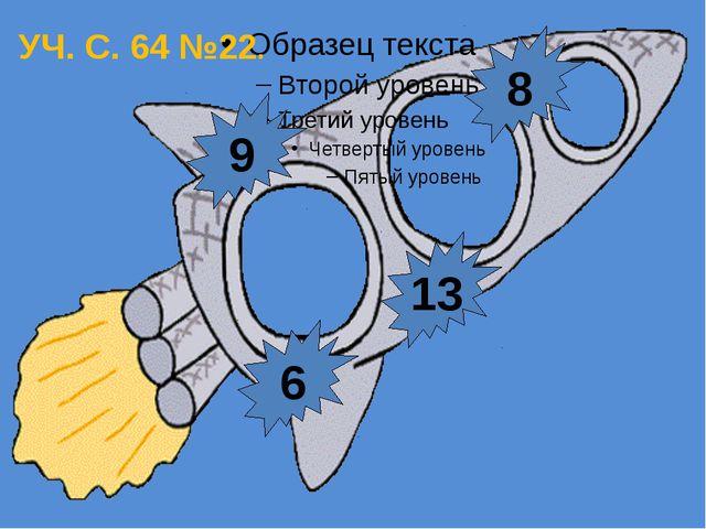 6 13 8 9 УЧ. С. 64 №22.