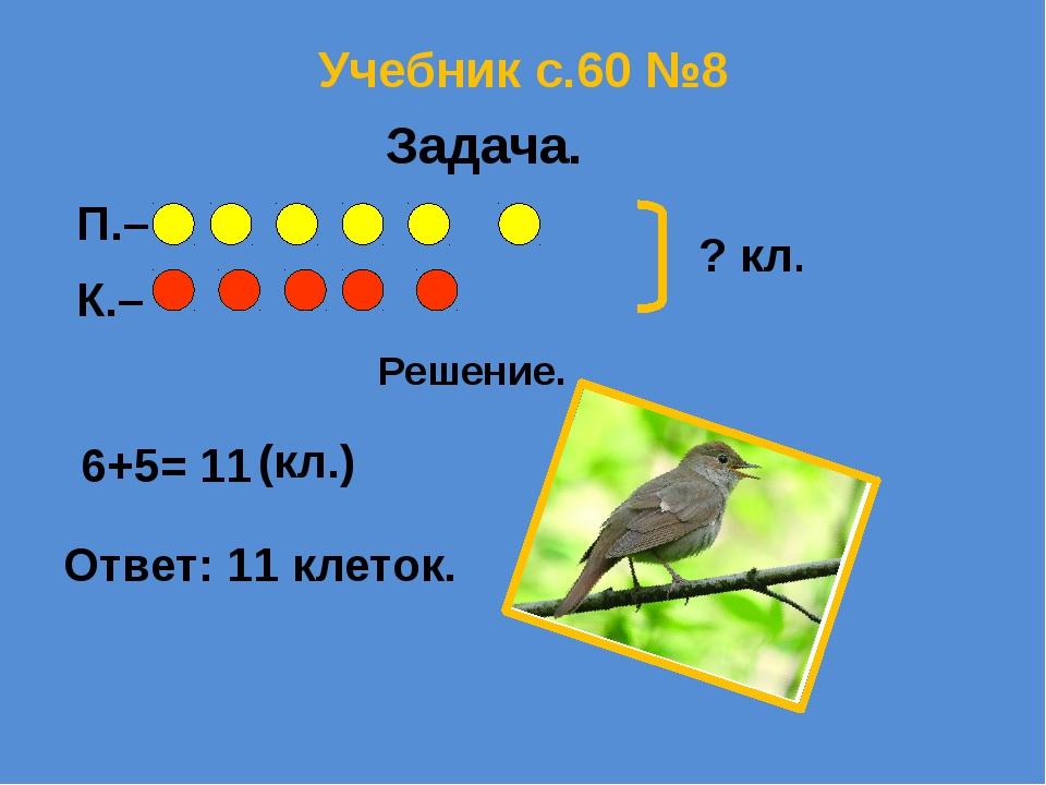 Учебник с.60 №8 П.– К.– ? кл. Решение. 6+5= 11 (кл.) Ответ: 11 клеток. Задача.