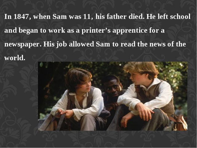 In 1847' when Sam was 11' his father died. He left school and began to work a...