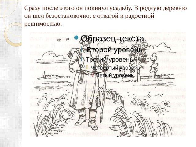 Сразу после этого он покинул усадьбу. В родную деревню он шел безостановочно,...