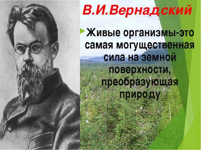 В.И.Вернадский Живые организмы-это самая могущественная сила на земной поверх...