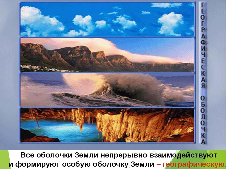 Все оболочки Земли непрерывно взаимодействуют и формируют особую оболочку Зем...