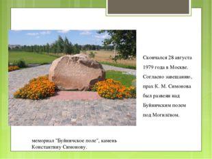 Скончался 28 августа 1979 года в Москве. Согласно завещанию, прах К. М. Симон