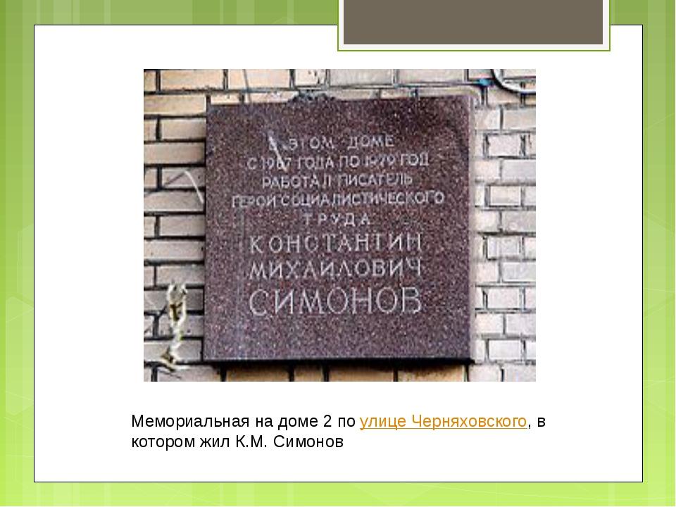 Мемориальная на доме 2 по улице Черняховского, в котором жил К.М. Симонов