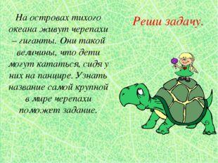 Реши задачу. На островах тихого океана живут черепахи – гиганты. Они такой ве