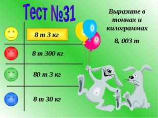 Выразите в тоннах и килограммах 8, 003 т 8 т 3 кг 80 т 3 кг 8 т 300 кг 8 т 30