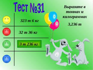 Выразите в тоннах и килограммах 3,236 т 323 т 6 кг 3 т 236 кг 32 т 36 кг
