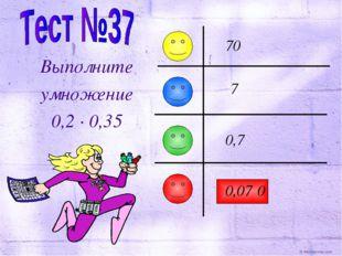 Выполните умножение 0,2 · 0,35 7 70 0,7 0,07 0