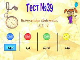 Выполните действие: 3,5 · 4 140 0,14 1,4 14 ,0