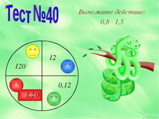 Выполните действие: 0,8 · 1,5 12 120 0,12 1,2 0