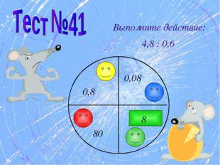 Выполните действие: 4,8 : 0,6 8 80 0,08 0,8