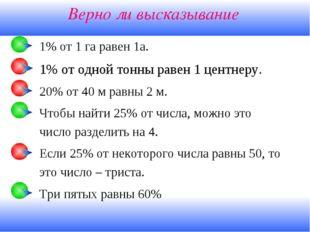 Верно ли высказывание 1% от 1 га равен 1а. 1% от одной тонны равен 1 центнеру