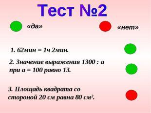 «да» «нет» 1. 62мин = 1ч 2мин. 2. Значение выражения 1300 : a при a = 100 рав