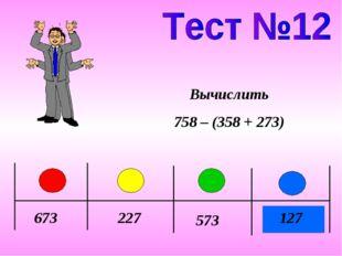 673 227 573 127 Вычислить 758 – (358 + 273)