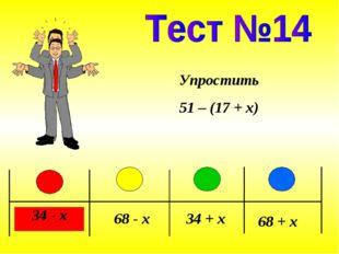 34 - x 68 - x 34 + x 68 + x Упростить 51 – (17 + x)