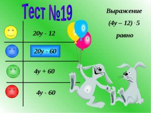 Выражение (4y – 12) . 5 равно 20y - 12 20y - 60 4y + 60 4y - 60