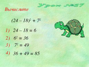Вычислите 1) 2) 3) 24 – 18 = 6 62 = 36 72 = 49 4) 36 + 49 = 85 (24 – 18)2 + 72