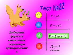Выберите формулу вычисления периметра прямоугольника P = a+b P = ab P = 2 (a