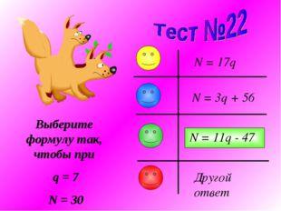Выберите формулу так, чтобы при q = 7 N = 30 N = 3q + 56 N = 17q N = 11q - 47