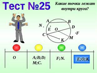 O A;B;D;M;C. F;N. Какие точки лежат внутри круга? A B D C E;O;K. F N K O M E