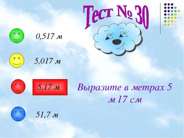 Выразите в метрах 5 м 17 см 0,517 м 5,017 м 5,17 м 51,7 м