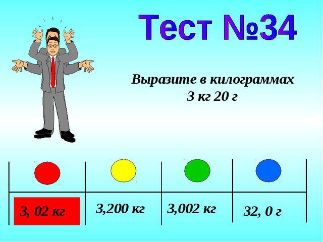 3, 02 кг 3,200 кг 3,002 кг 32, 0 г Выразите в килограммах 3 кг 20 г