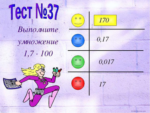 Выполните умножение 1,7 · 100 0,17 170 0,017 17