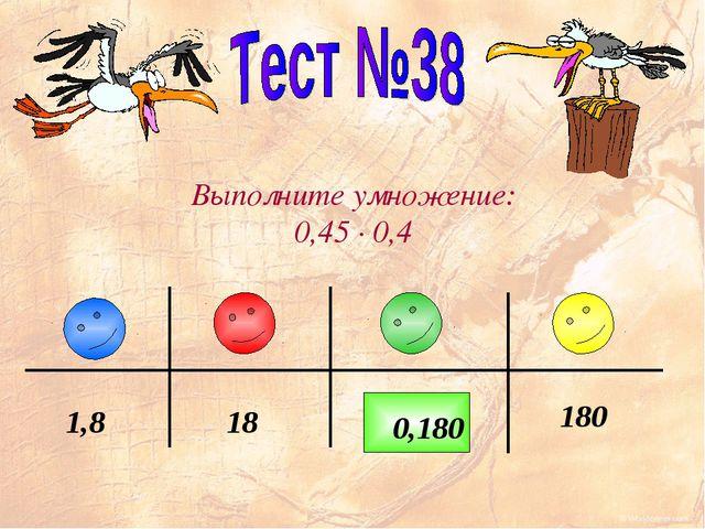 Выполните умножение: 0,45 · 0,4 0,18 180 18 1,8 0