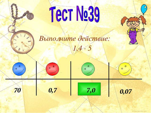 Выполните действие: 1,4 · 5 7 0,07 0,7 70 ,0